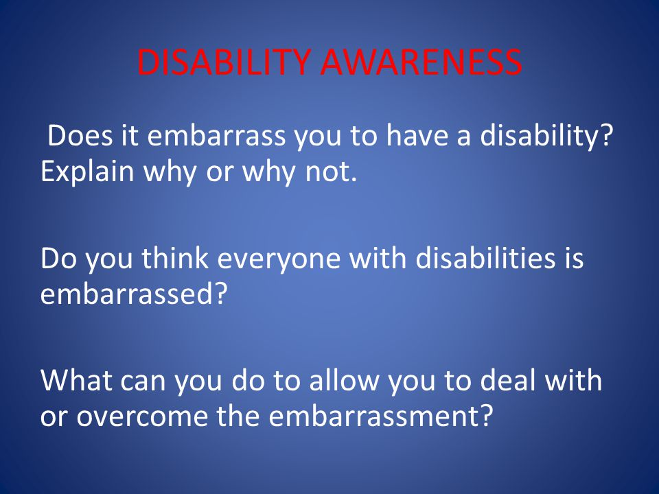 DISABILITY AWARENESS Does it embarrass you to have a disability.