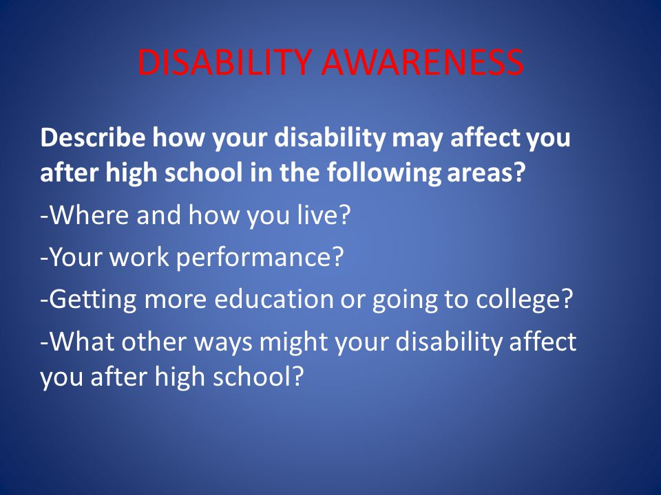 DISABILITY AWARENESS Describe how your disability may affect you after high school in the following areas.