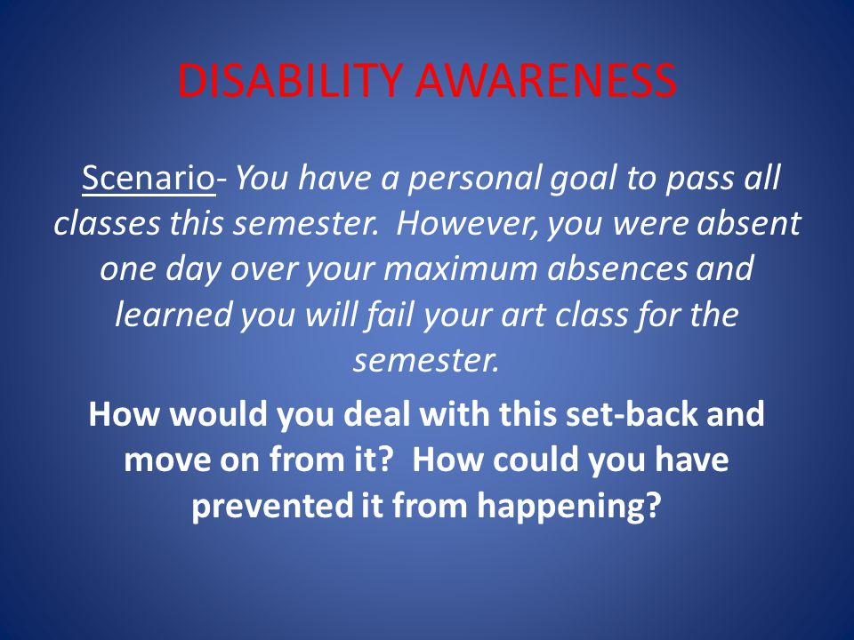 DISABILITY AWARENESS Scenario- You have a personal goal to pass all classes this semester.