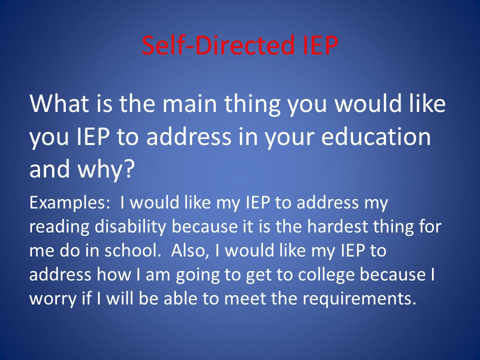 Self-Directed IEP What is the main thing you would like you IEP to address in your education and why.