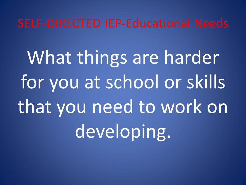 SELF-DIRECTED IEP-Educational Needs What things are harder for you at school or skills that you need to work on developing.