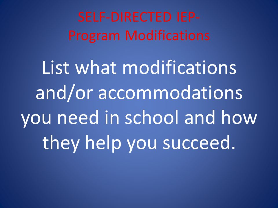 SELF-DIRECTED IEP- Program Modifications List what modifications and/or accommodations you need in school and how they help you succeed.