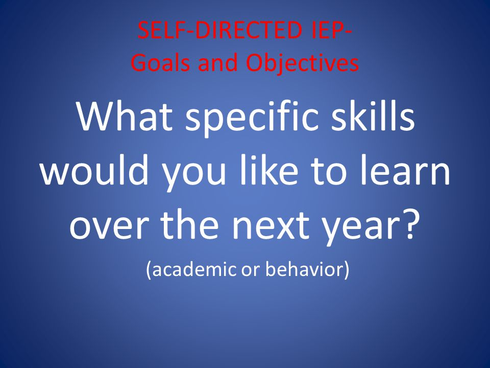 SELF-DIRECTED IEP- Goals and Objectives What specific skills would you like to learn over the next year.
