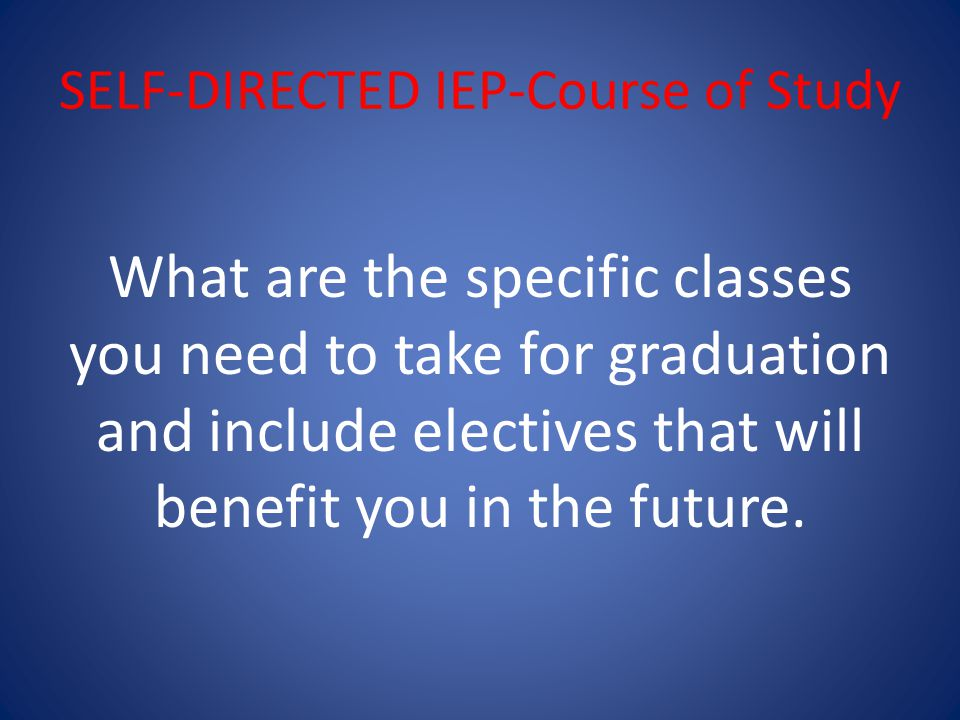 SELF-DIRECTED IEP-Course of Study What are the specific classes you need to take for graduation and include electives that will benefit you in the future.