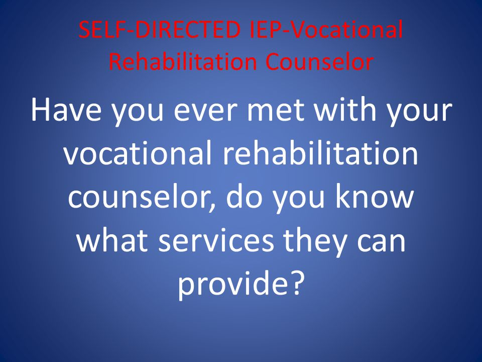 SELF-DIRECTED IEP-Vocational Rehabilitation Counselor Have you ever met with your vocational rehabilitation counselor, do you know what services they can provide