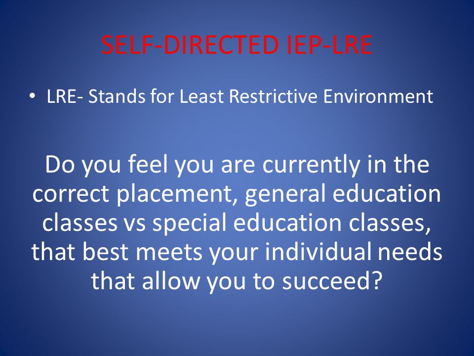 SELF-DIRECTED IEP-LRE LRE- Stands for Least Restrictive Environment Do you feel you are currently in the correct placement, general education classes vs special education classes, that best meets your individual needs that allow you to succeed?