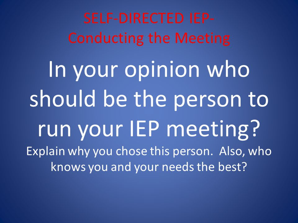 SELF-DIRECTED IEP- Conducting the Meeting In your opinion who should be the person to run your IEP meeting.