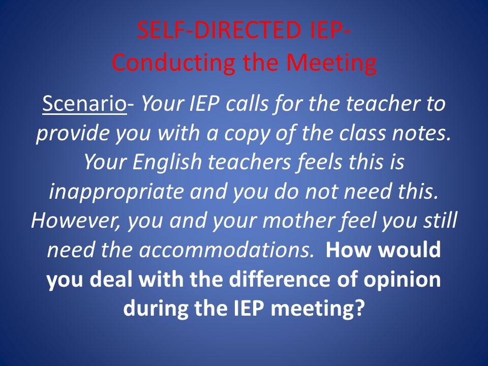SELF-DIRECTED IEP- Conducting the Meeting Scenario- Your IEP calls for the teacher to provide you with a copy of the class notes.