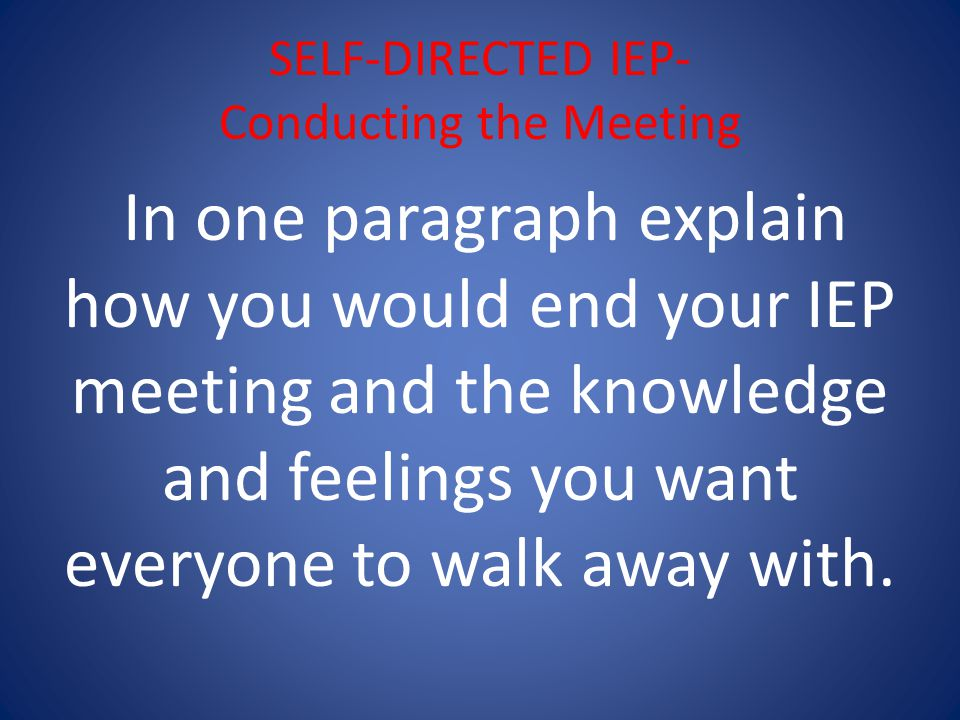 SELF-DIRECTED IEP- Conducting the Meeting In one paragraph explain how you would end your IEP meeting and the knowledge and feelings you want everyone to walk away with.