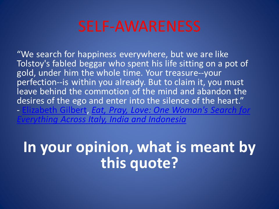 SELF-AWARENESS We search for happiness everywhere, but we are like Tolstoy s fabled beggar who spent his life sitting on a pot of gold, under him the whole time.