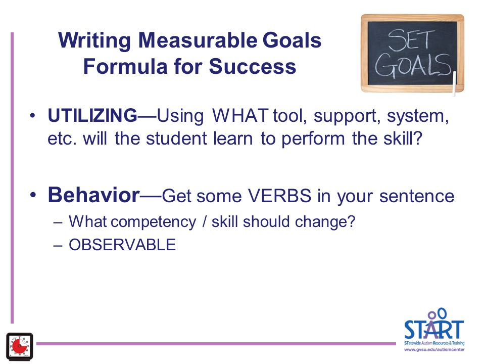 UTILIZING—Using WHAT tool, support, system, etc. will the student learn to perform the skill? Behavior— Get some VERBS in your sentence –What competen