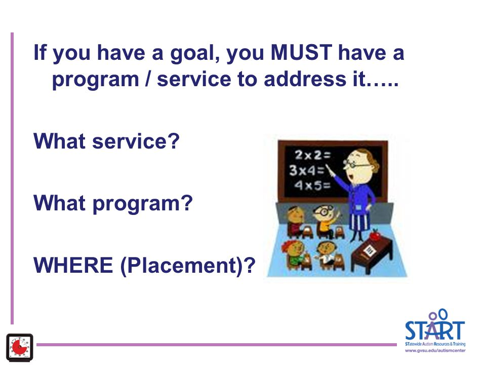 If you have a goal, you MUST have a program / service to address it….. What service? What program? WHERE (Placement)?
