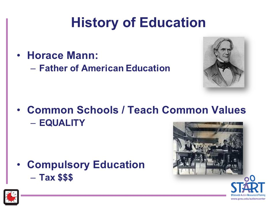 History of Education Horace Mann: –Father of American Education Common Schools / Teach Common Values –EQUALITY Compulsory Education –Tax $$$