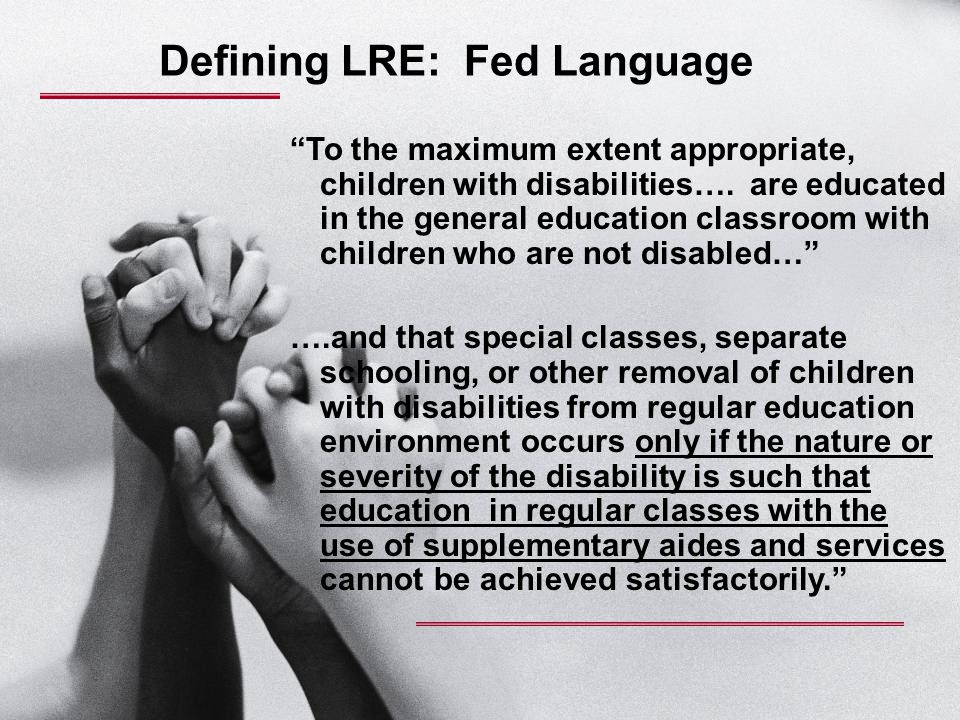 "Defining LRE: Fed Language ""To the maximum extent appropriate, children with disabilities…. are educated in the general education classroom with child"
