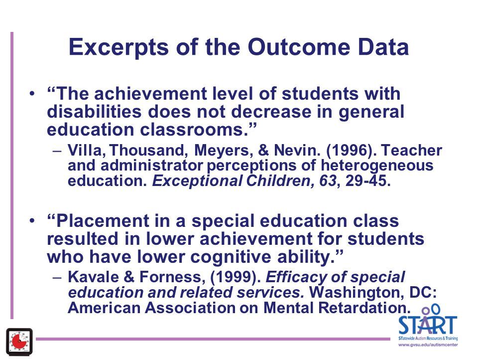 "Excerpts of the Outcome Data ""The achievement level of students with disabilities does not decrease in general education classrooms."" –Villa, Thousand"