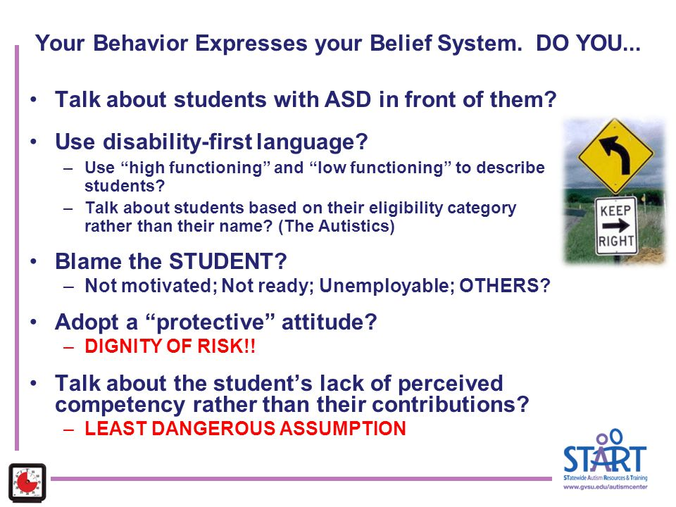 "Your Behavior Expresses your Belief System. DO YOU... Talk about students with ASD in front of them? Use disability-first language? –Use ""high functio"