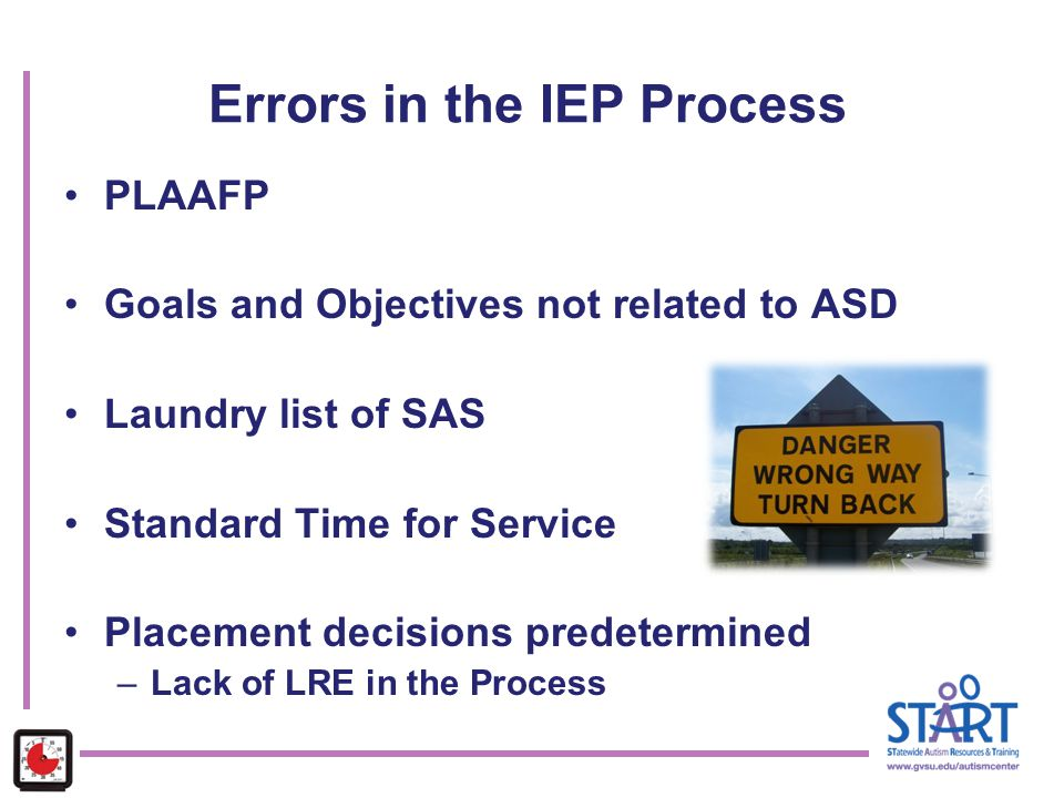 PLAAFP Goals and Objectives not related to ASD Laundry list of SAS Standard Time for Service Placement decisions predetermined –Lack of LRE in the Pro