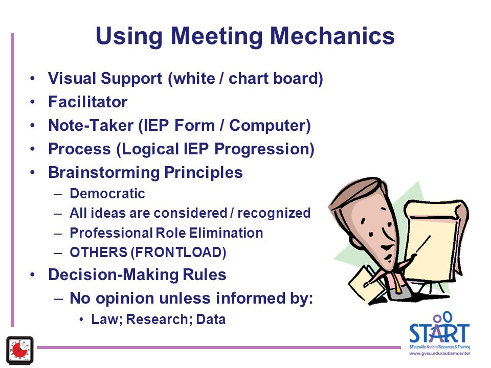 Using Meeting Mechanics Visual Support (white / chart board) Facilitator Note-Taker (IEP Form / Computer) Process (Logical IEP Progression) Brainstorm