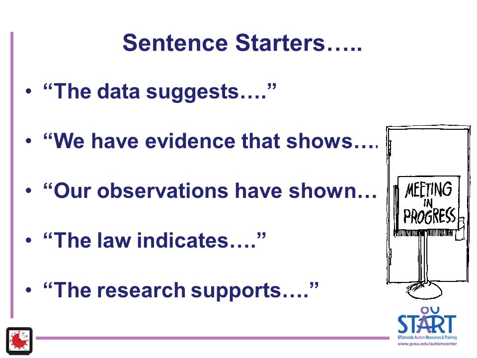 "Sentence Starters….. ""The data suggests…."" ""We have evidence that shows…."" ""Our observations have shown…"" ""The law indicates…."" ""The research supports"
