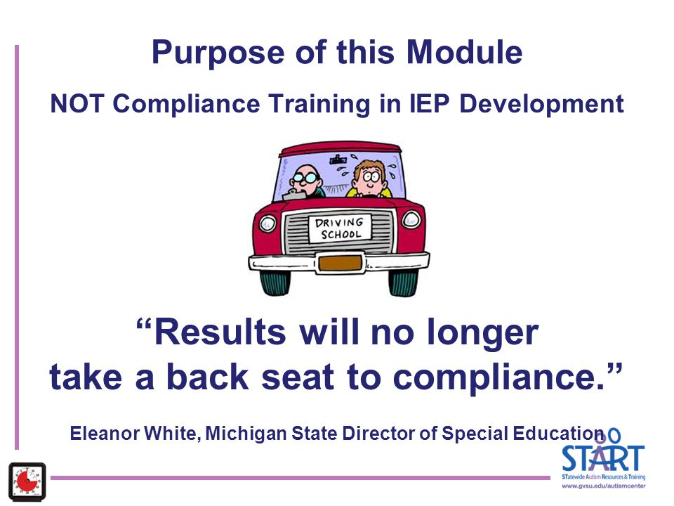 "Purpose of this Module NOT Compliance Training in IEP Development ""Results will no longer take a back seat to compliance."" Eleanor White, Michigan Sta"