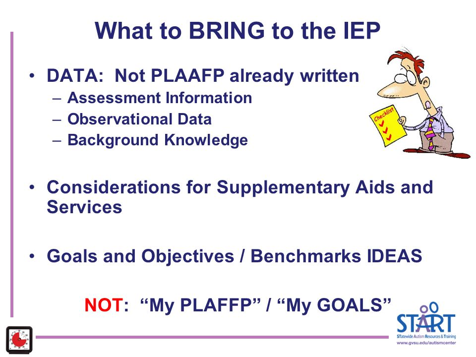 What to BRING to the IEP DATA: Not PLAAFP already written –Assessment Information –Observational Data –Background Knowledge Considerations for Supplem