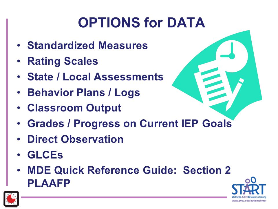 OPTIONS for DATA Standardized Measures Rating Scales State / Local Assessments Behavior Plans / Logs Classroom Output Grades / Progress on Current IEP