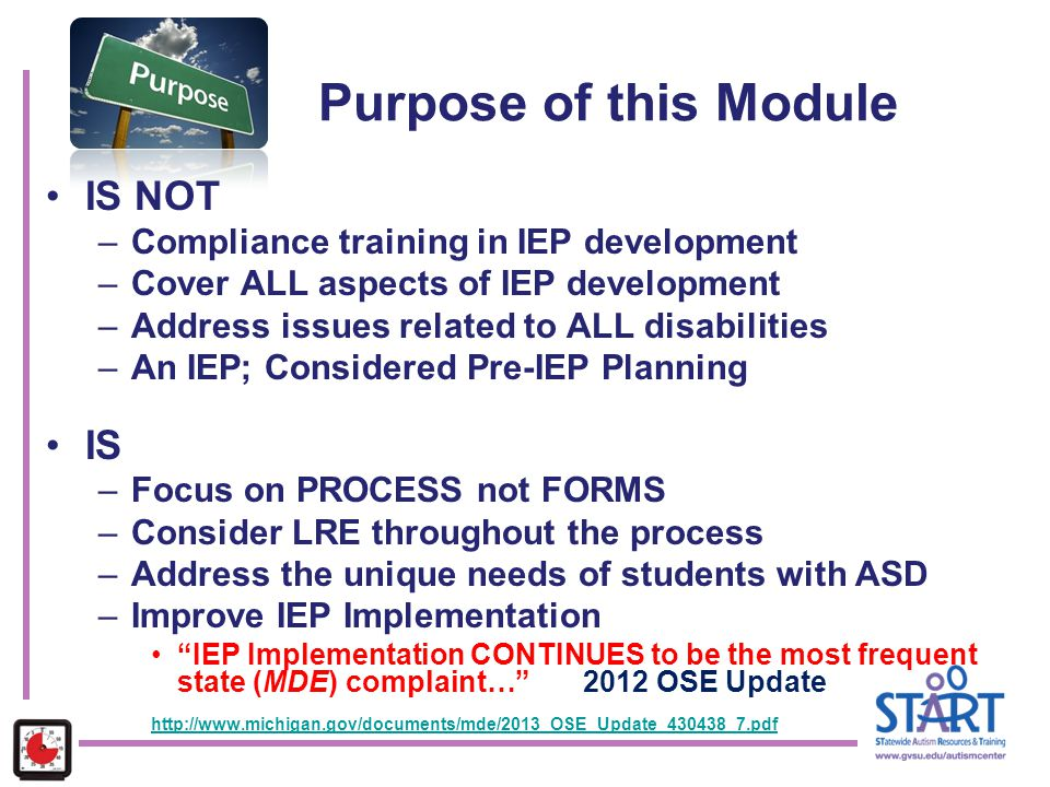 Purpose of this Module IS NOT –Compliance training in IEP development –Cover ALL aspects of IEP development –Address issues related to ALL disabilitie