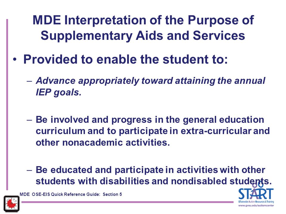 MDE Interpretation of the Purpose of Supplementary Aids and Services Provided to enable the student to: –Advance appropriately toward attaining the an