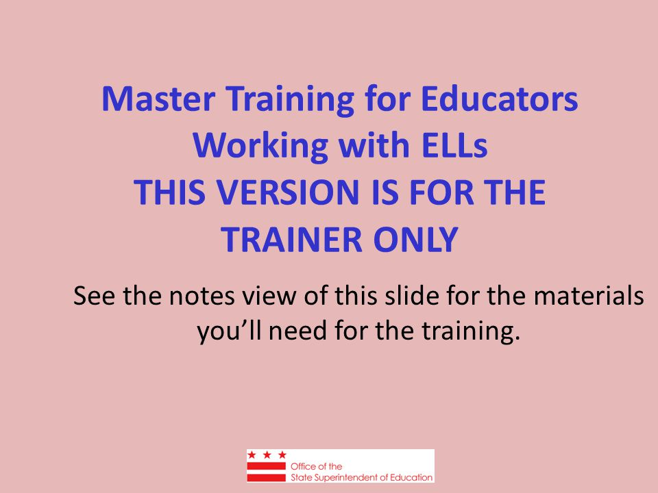 Master Training for Educators Working with ELLs THIS VERSION IS FOR THE TRAINER ONLY See the notes view of this slide for the materials you'll need fo