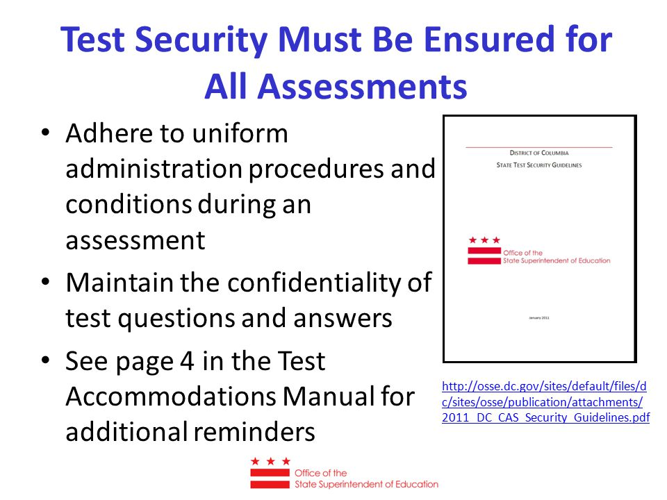 Test Security Must Be Ensured for All Assessments Adhere to uniform administration procedures and conditions during an assessment Maintain the confidentiality of test questions and answers See page 4 in the Test Accommodations Manual for additional reminders http://osse.dc.gov/sites/default/files/d c/sites/osse/publication/attachments/ 2011_DC_CAS_Security_Guidelines.pdf