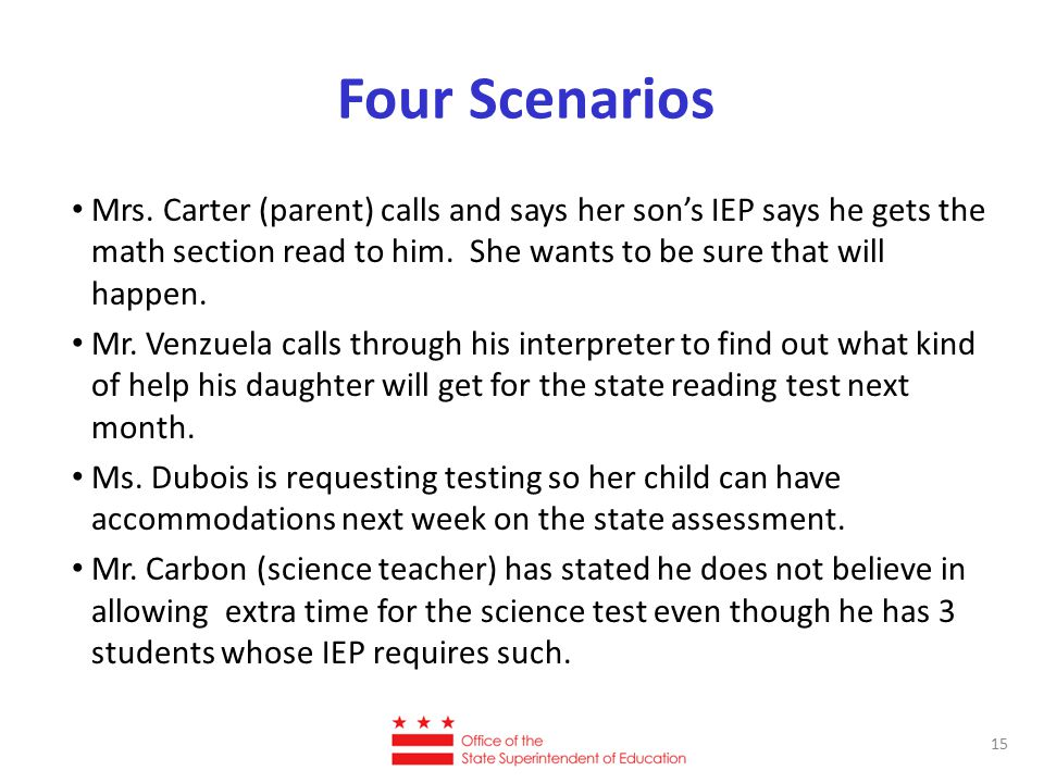 Four Scenarios Mrs. Carter (parent) calls and says her son's IEP says he gets the math section read to him. She wants to be sure that will happen. Mr.