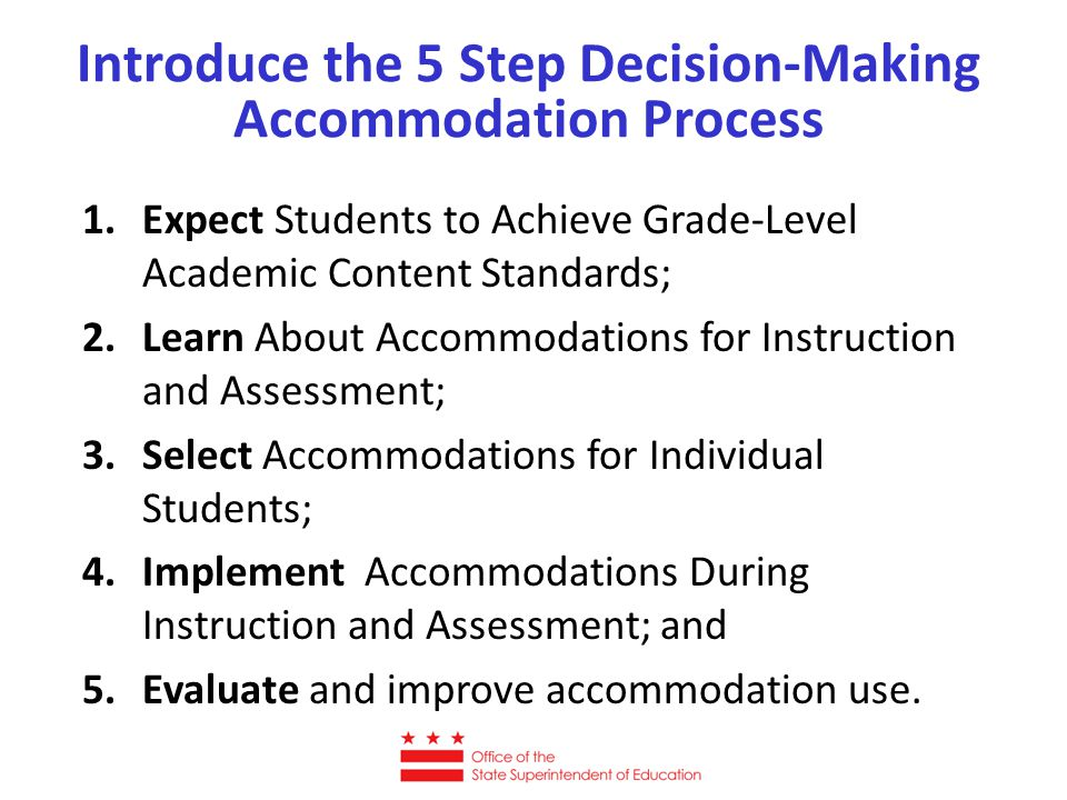 1.Expect Students to Achieve Grade-Level Academic Content Standards; 2.Learn About Accommodations for Instruction and Assessment; 3.Select Accommodations for Individual Students; 4.Implement Accommodations During Instruction and Assessment; and 5.Evaluate and improve accommodation use.