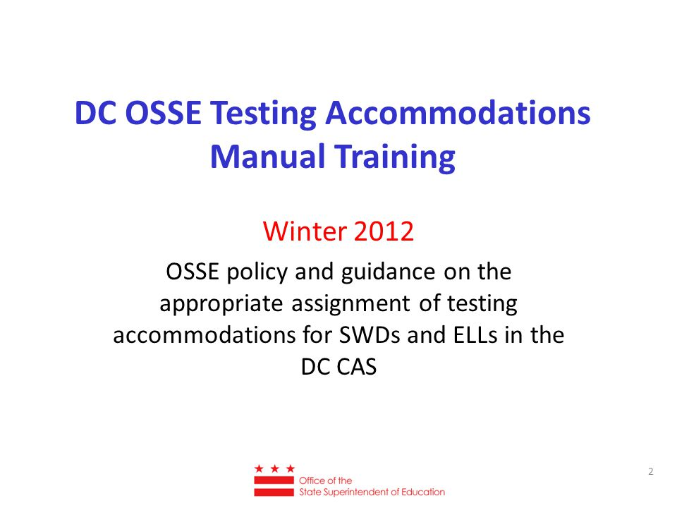 DC OSSE Testing Accommodations Manual Training Winter 2012 OSSE policy and guidance on the appropriate assignment of testing accommodations for SWDs and ELLs in the DC CAS 2