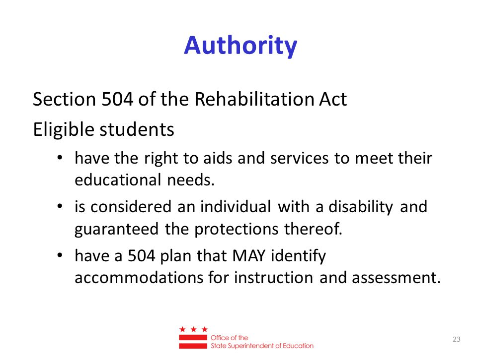 Authority Section 504 of the Rehabilitation Act Eligible students have the right to aids and services to meet their educational needs.