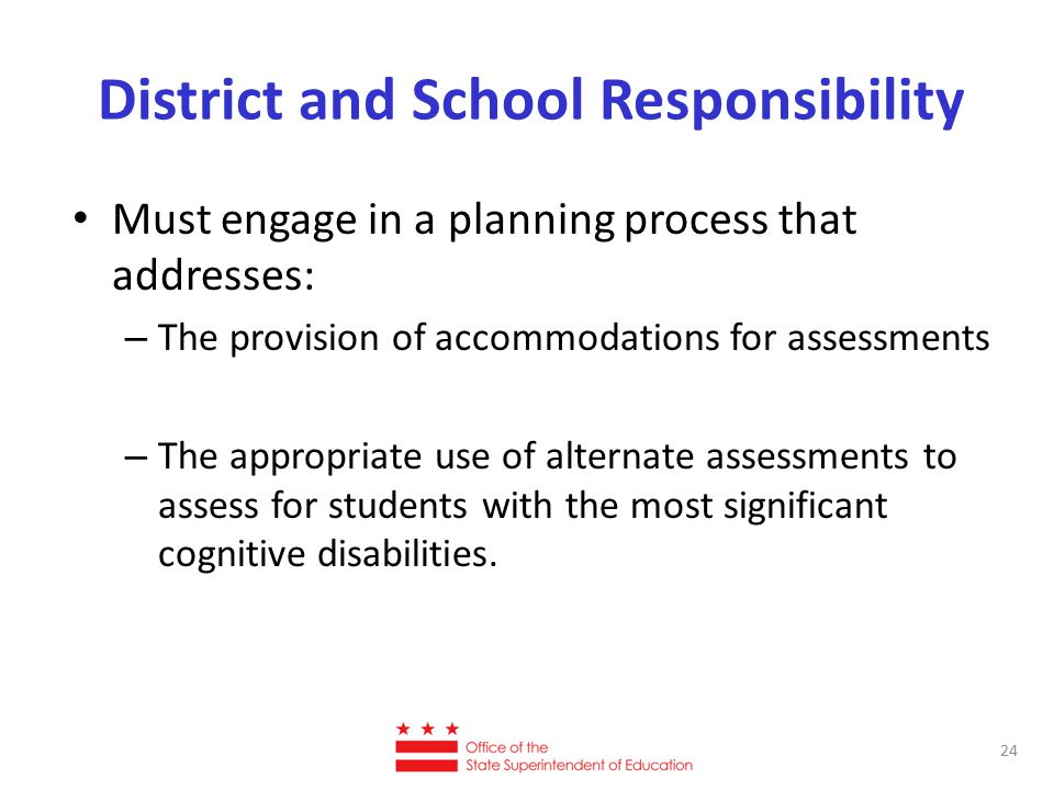 District and School Responsibility Must engage in a planning process that addresses: – The provision of accommodations for assessments – The appropria