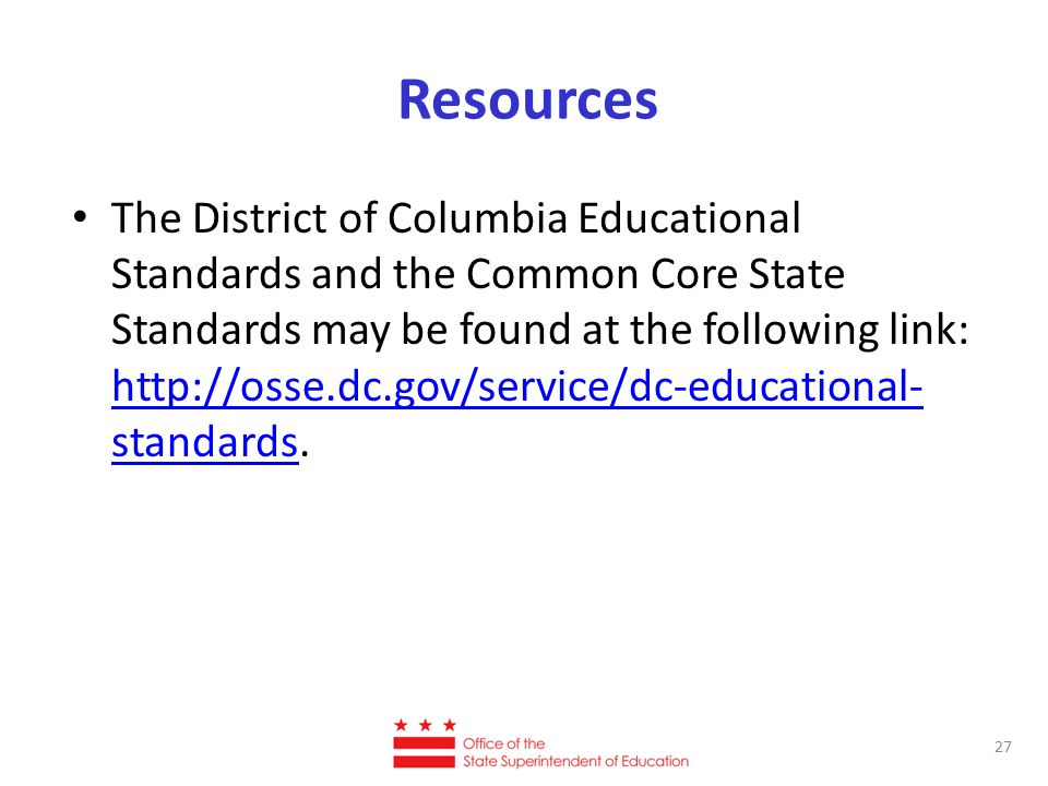 Resources The District of Columbia Educational Standards and the Common Core State Standards may be found at the following link: http://osse.dc.gov/se