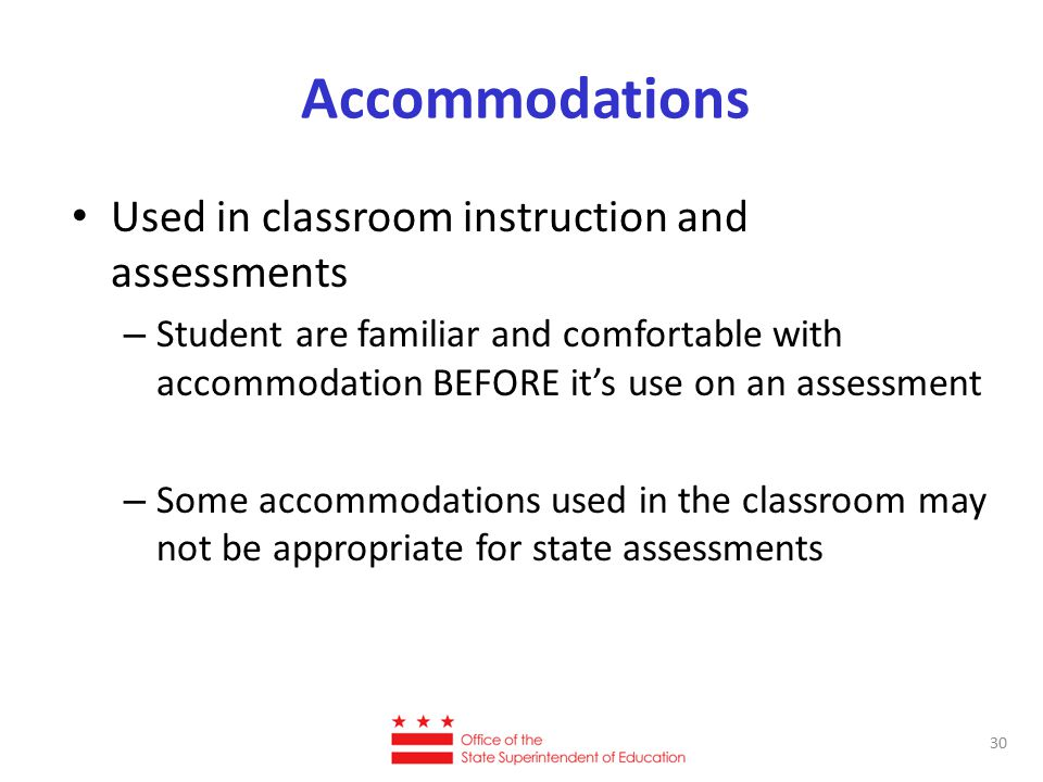 Accommodations Used in classroom instruction and assessments – Student are familiar and comfortable with accommodation BEFORE it's use on an assessment – Some accommodations used in the classroom may not be appropriate for state assessments 30