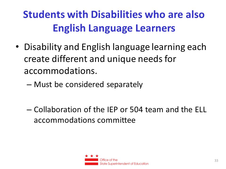 Students with Disabilities who are also English Language Learners Disability and English language learning each create different and unique needs for accommodations.