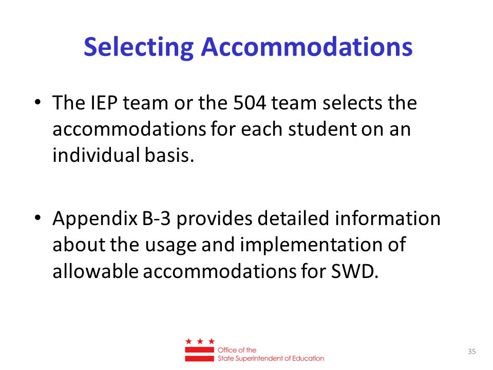 Selecting Accommodations The IEP team or the 504 team selects the accommodations for each student on an individual basis.