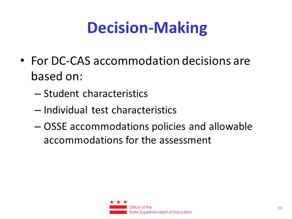 Decision-Making For DC-CAS accommodation decisions are based on: – Student characteristics – Individual test characteristics – OSSE accommodations pol