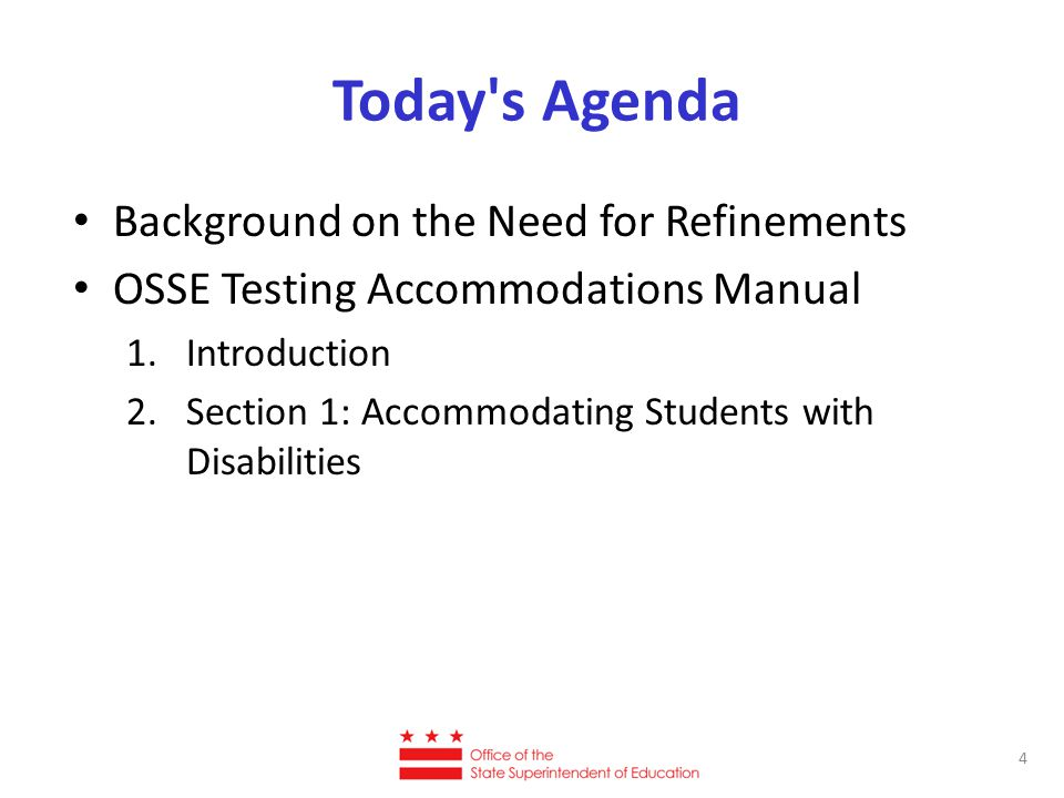 Today's Agenda Background on the Need for Refinements OSSE Testing Accommodations Manual 1.Introduction 2.Section 1: Accommodating Students with Disab