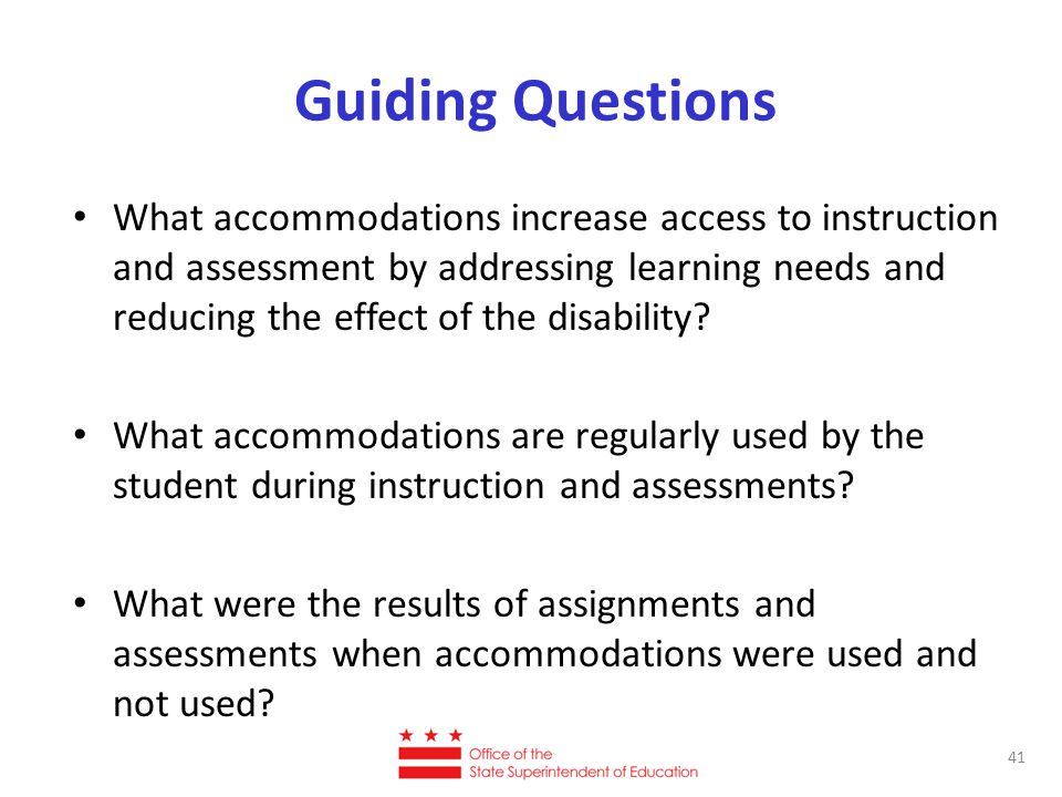 Guiding Questions What accommodations increase access to instruction and assessment by addressing learning needs and reducing the effect of the disability.