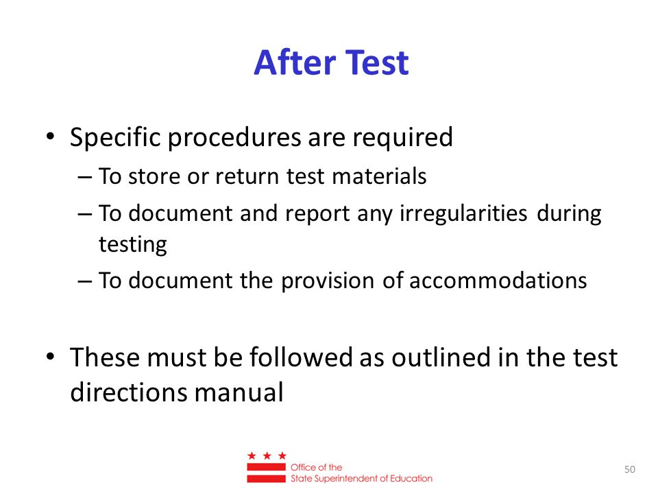 After Test Specific procedures are required – To store or return test materials – To document and report any irregularities during testing – To document the provision of accommodations These must be followed as outlined in the test directions manual 50