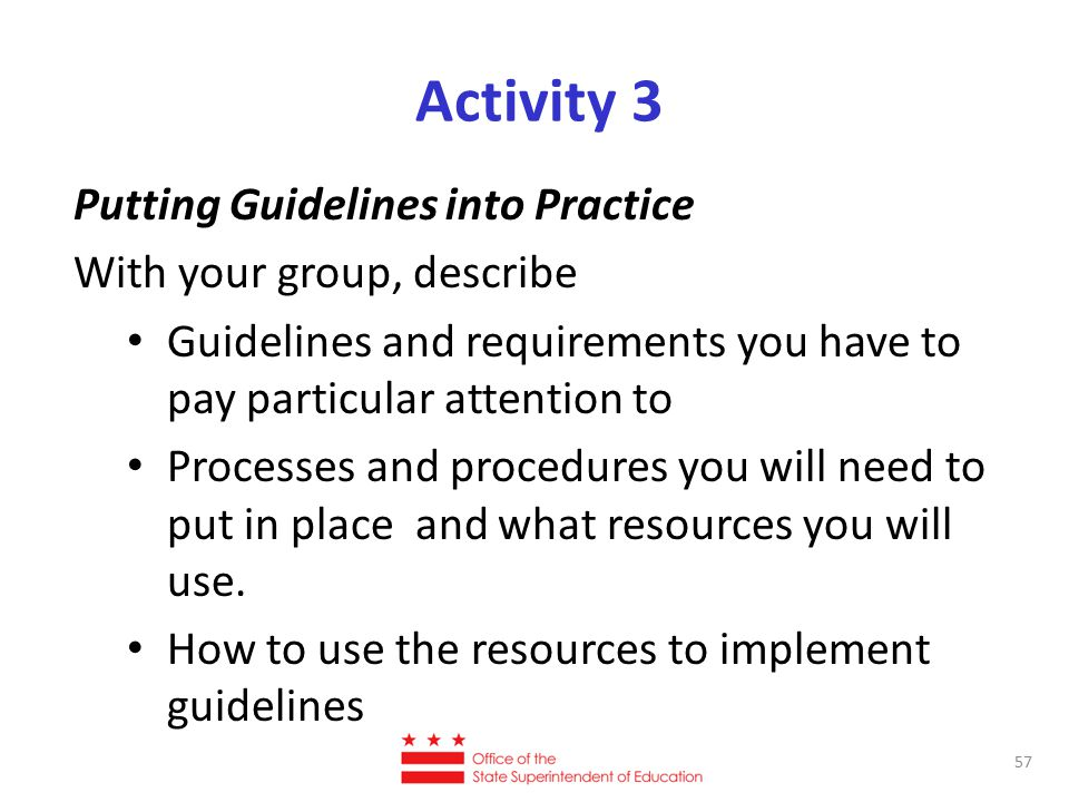 Activity 3 Putting Guidelines into Practice With your group, describe Guidelines and requirements you have to pay particular attention to Processes and procedures you will need to put in place and what resources you will use.