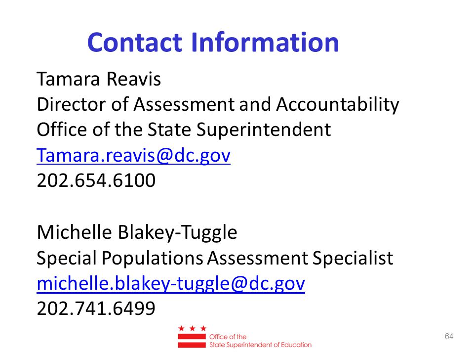 Contact Information Tamara Reavis Director of Assessment and Accountability Office of the State Superintendent Tamara.reavis@dc.gov 202.654.6100 Michelle Blakey-Tuggle Special Populations Assessment Specialist michelle.blakey-tuggle@dc.gov 202.741.6499 64