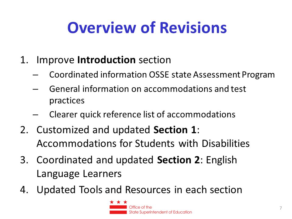 Overview of Revisions 1.Improve Introduction section – Coordinated information OSSE state Assessment Program – General information on accommodations and test practices – Clearer quick reference list of accommodations 2.Customized and updated Section 1: Accommodations for Students with Disabilities 3.Coordinated and updated Section 2: English Language Learners 4.Updated Tools and Resources in each section 7
