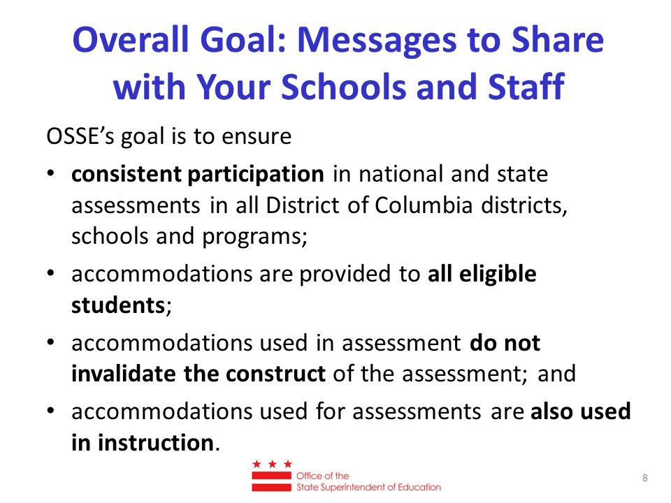 Overall Goal: Messages to Share with Your Schools and Staff OSSE's goal is to ensure consistent participation in national and state assessments in all District of Columbia districts, schools and programs; accommodations are provided to all eligible students; accommodations used in assessment do not invalidate the construct of the assessment; and accommodations used for assessments are also used in instruction.