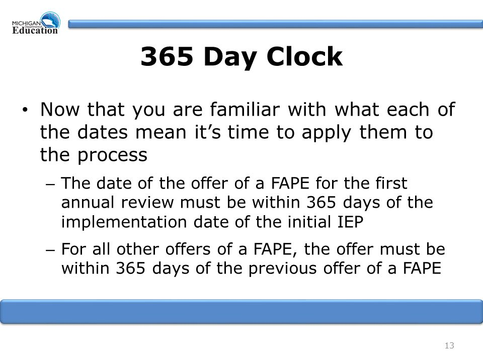 Now that you are familiar with what each of the dates mean it's time to apply them to the process – The date of the offer of a FAPE for the first annual review must be within 365 days of the implementation date of the initial IEP – For all other offers of a FAPE, the offer must be within 365 days of the previous offer of a FAPE 13 365 Day Clock