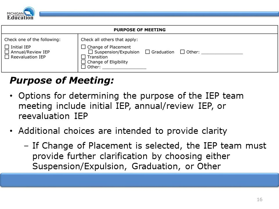 16 Purpose of Meeting: Options for determining the purpose of the IEP team meeting include initial IEP, annual/review IEP, or reevaluation IEP Additional choices are intended to provide clarity –If Change of Placement is selected, the IEP team must provide further clarification by choosing either Suspension/Expulsion, Graduation, or Other