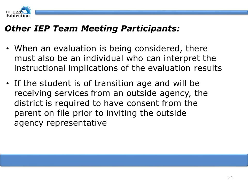 21 Other IEP Team Meeting Participants: When an evaluation is being considered, there must also be an individual who can interpret the instructional implications of the evaluation results If the student is of transition age and will be receiving services from an outside agency, the district is required to have consent from the parent on file prior to inviting the outside agency representative